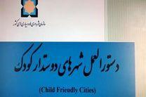 تهیه و ابلاغ دستورالعمل شهرهای دوستدار کودک/حمایت یونیسف از شهرهای فعال در اجرای این دستورالعمل